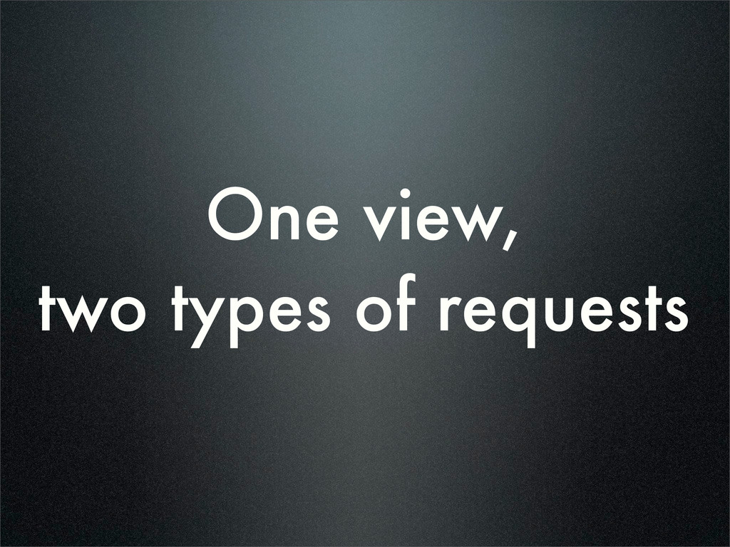 One view, two types of requests
