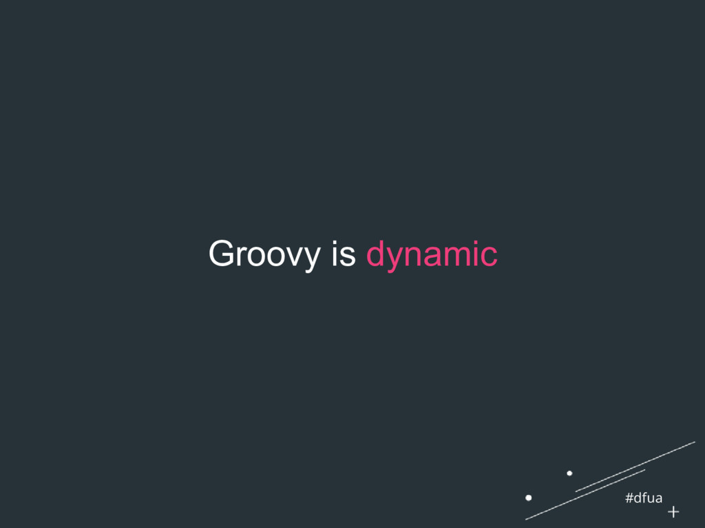 #dfua Groovy is dynamic