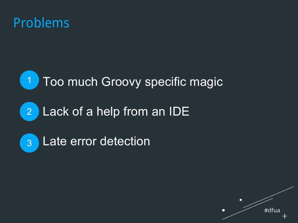 #dfua Problems 1. Too much Groovy specific magi...