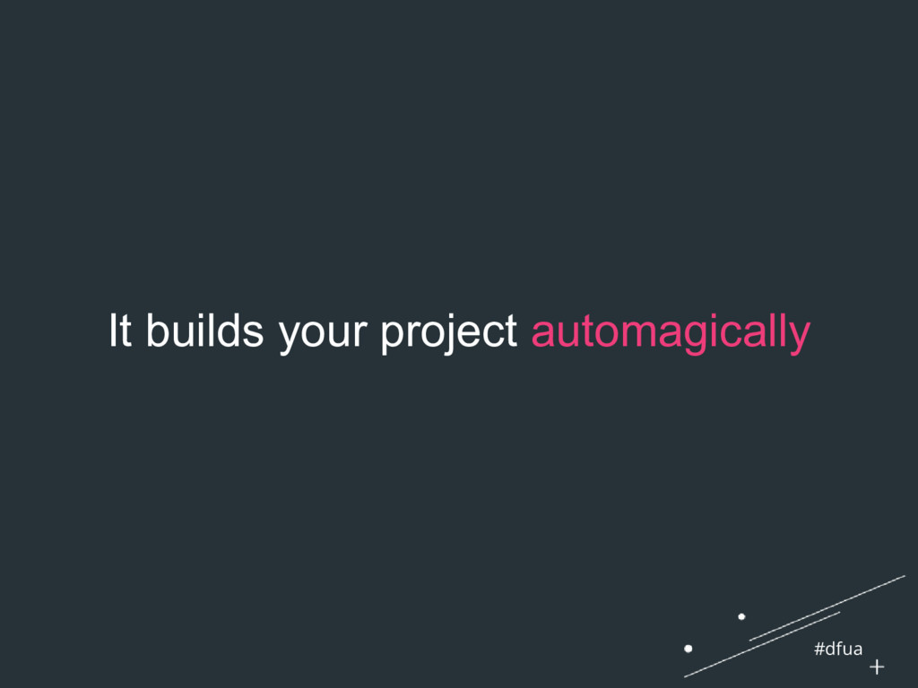 #dfua It builds your project automagically