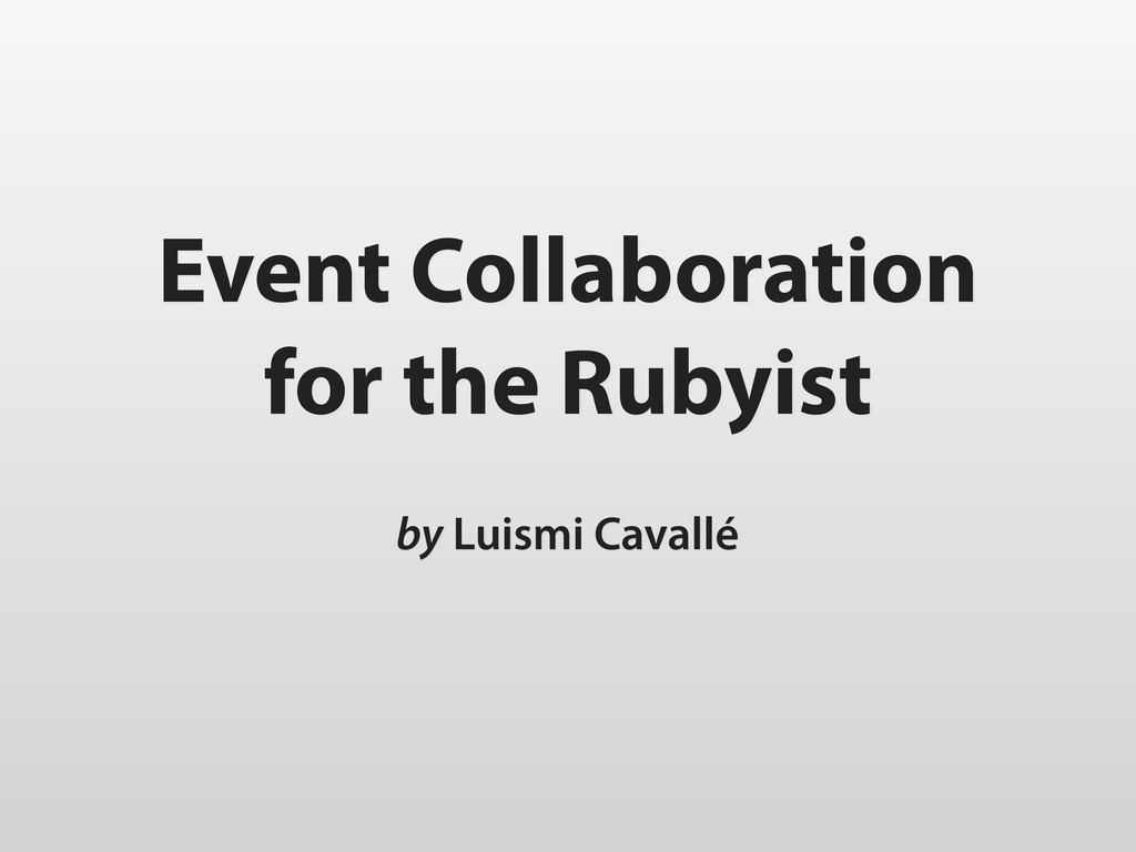 Event Collaboration for the Rubyist by Luismi C...
