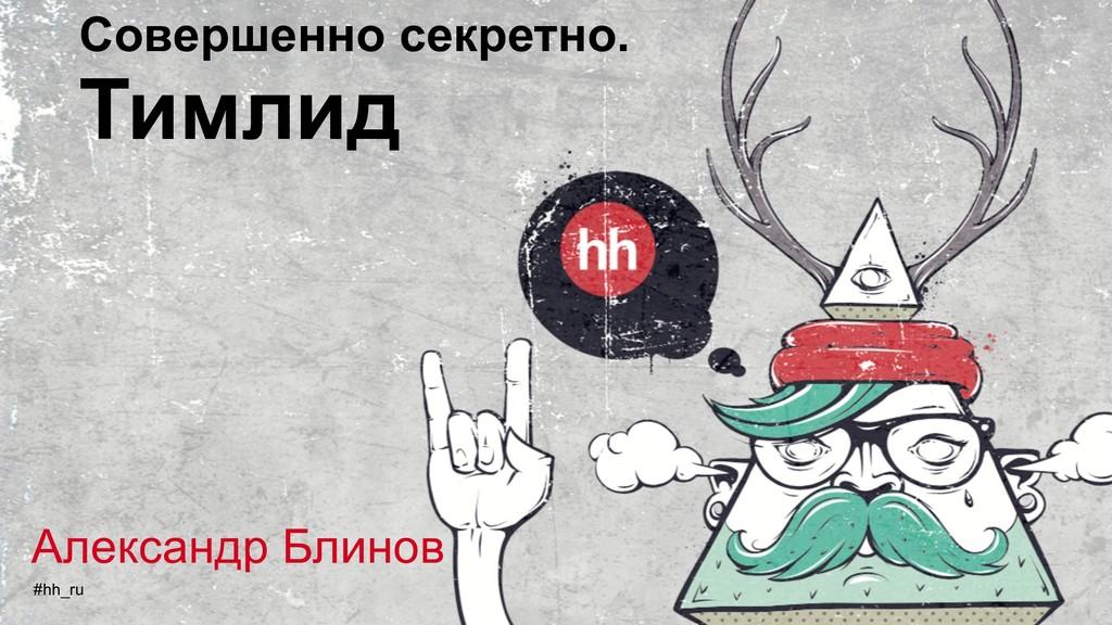 Совершенно секретно. Тимлид #hh_ru Александр Бл...
