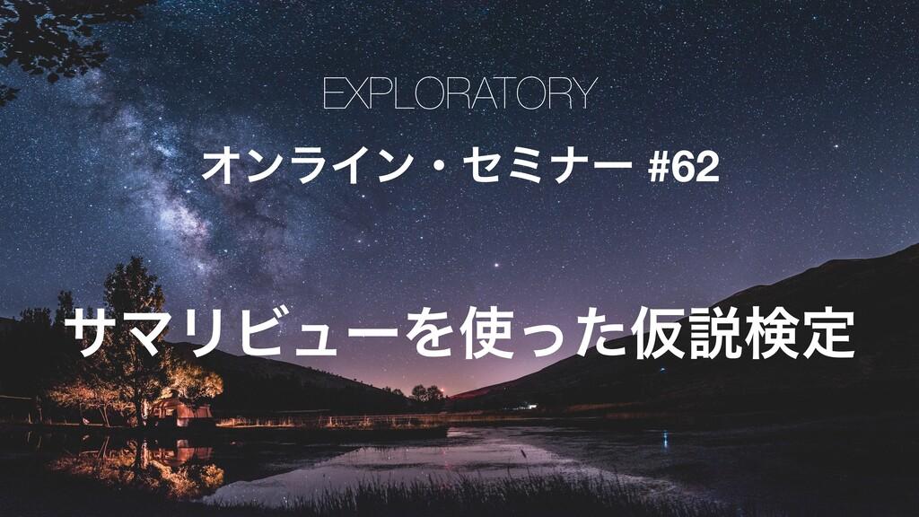 EXPLORATORY ΦϯϥΠϯɾηϛφʔ #62 αϚϦϏϡʔΛͬͨԾઆݕఆ