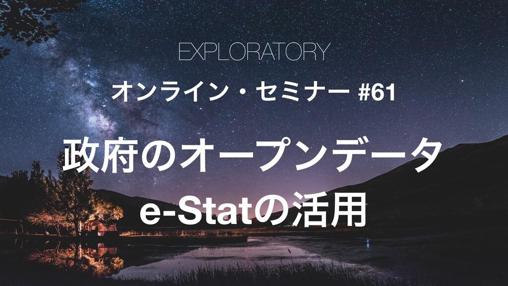 EXPLORATORY ΦϯϥΠϯɾηϛφʔ #61 ͷΦʔϓϯσʔλ e-Statͷ׆༻