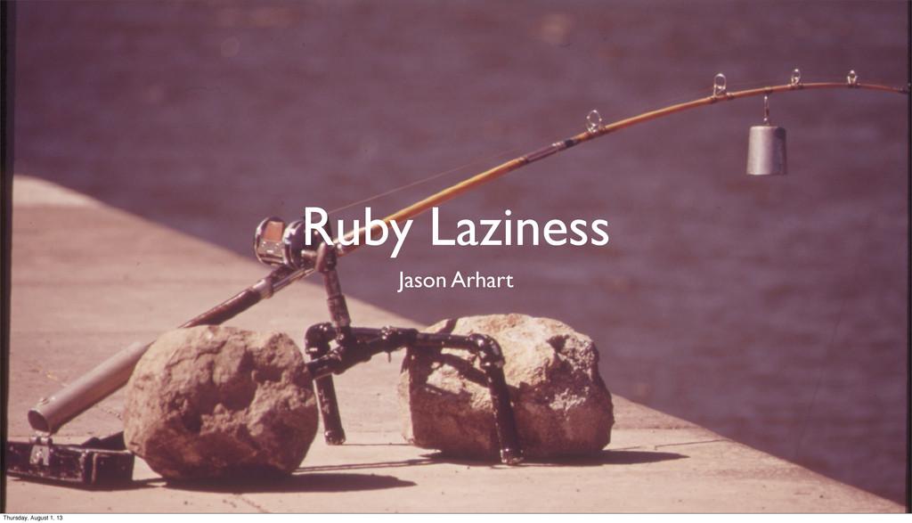 Ruby Laziness Jason Arhart Thursday, August 1, ...