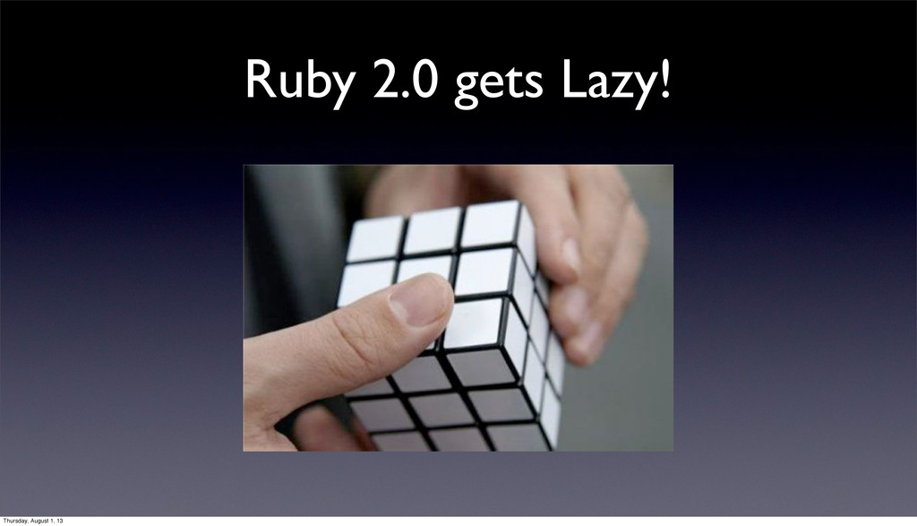 Ruby 2.0 gets Lazy! Thursday, August 1, 13