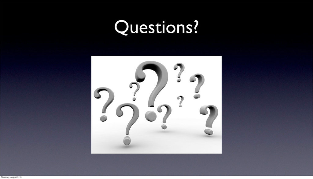 Questions? Thursday, August 1, 13