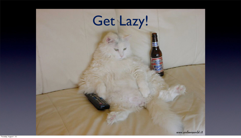 Get Lazy! Thursday, August 1, 13