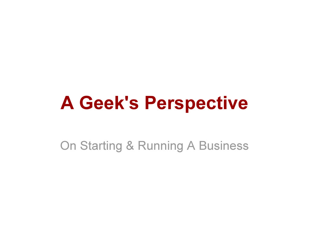 A Geek's Perspective On Starting & Running A Bu...