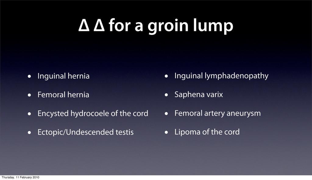 Δ Δ for a groin lump • Inguinal hernia • Femora...