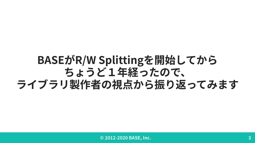 © - BASE, Inc. BASEがR/W Splittingを開始してから ちょうど1年...