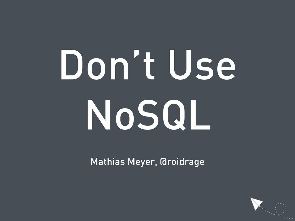 Don't Use NoSQL Mathias Meyer, @roidrage