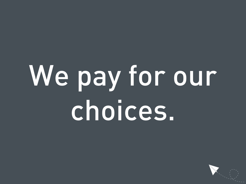 We pay for our choices.