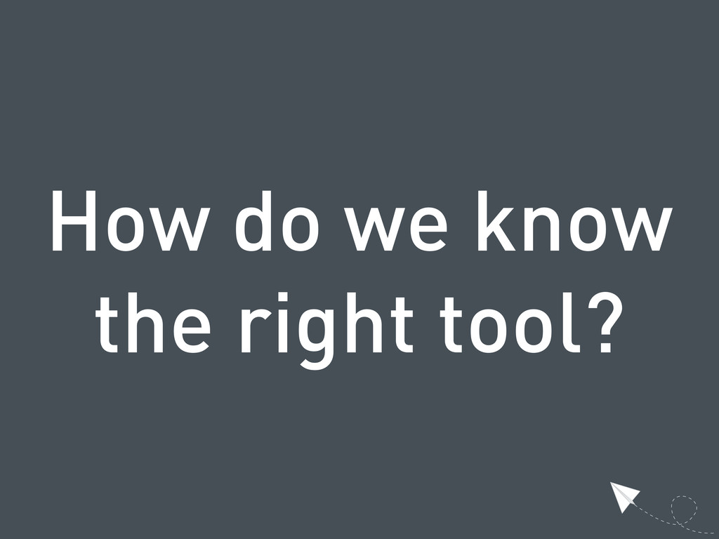 How do we know the right tool?