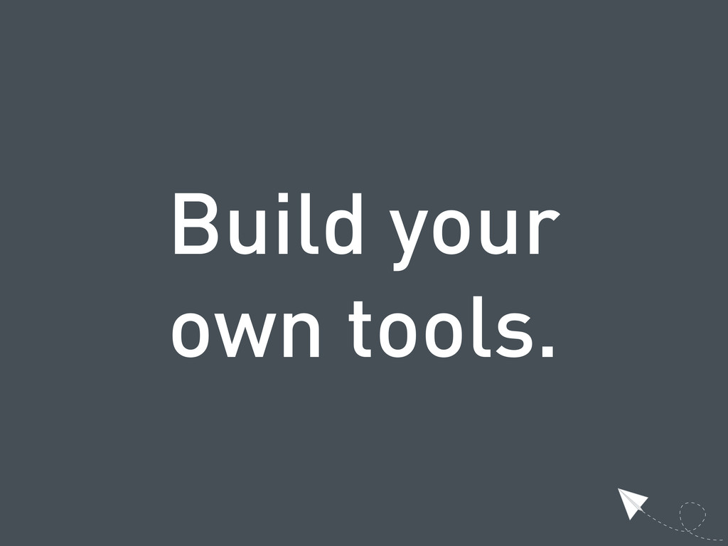 Build your own tools.