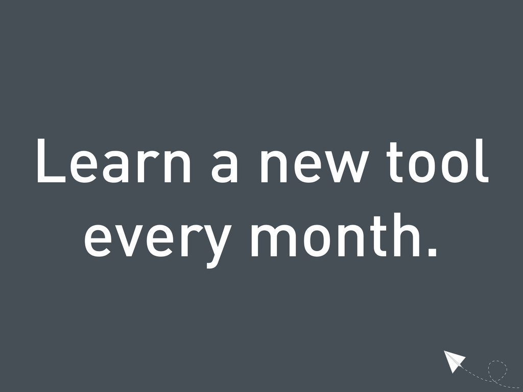 Learn a new tool every month.