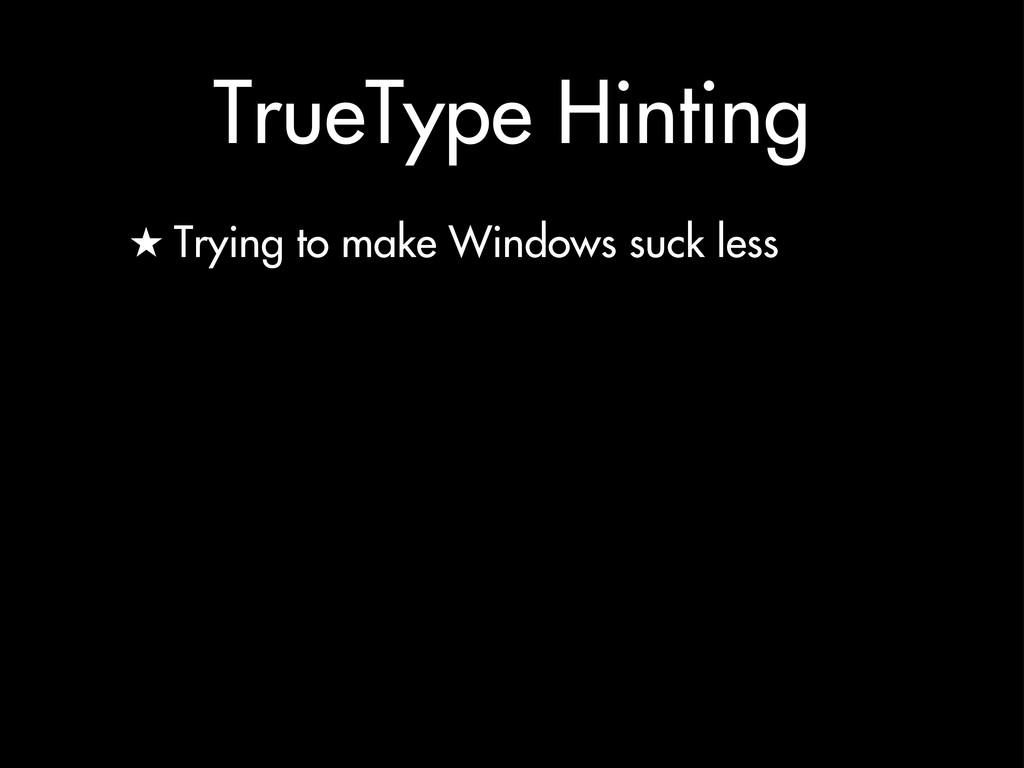 TrueType Hinting ★ Trying to make Windows suck ...