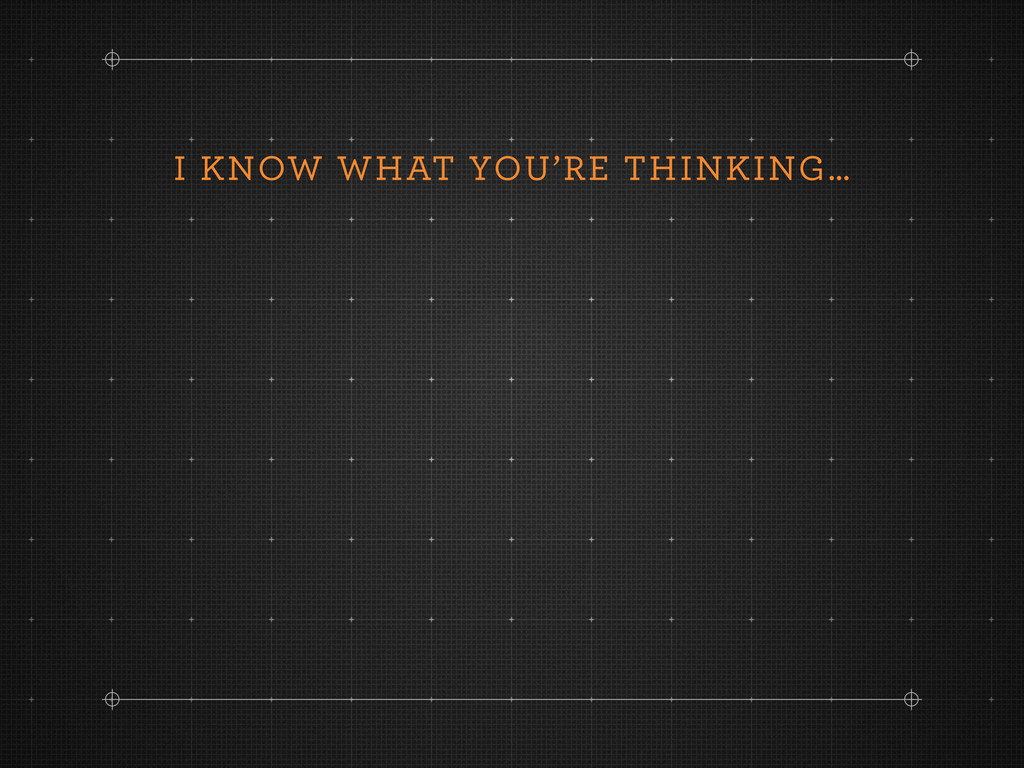 I KNOW WHAT YOU'RE THINKING…