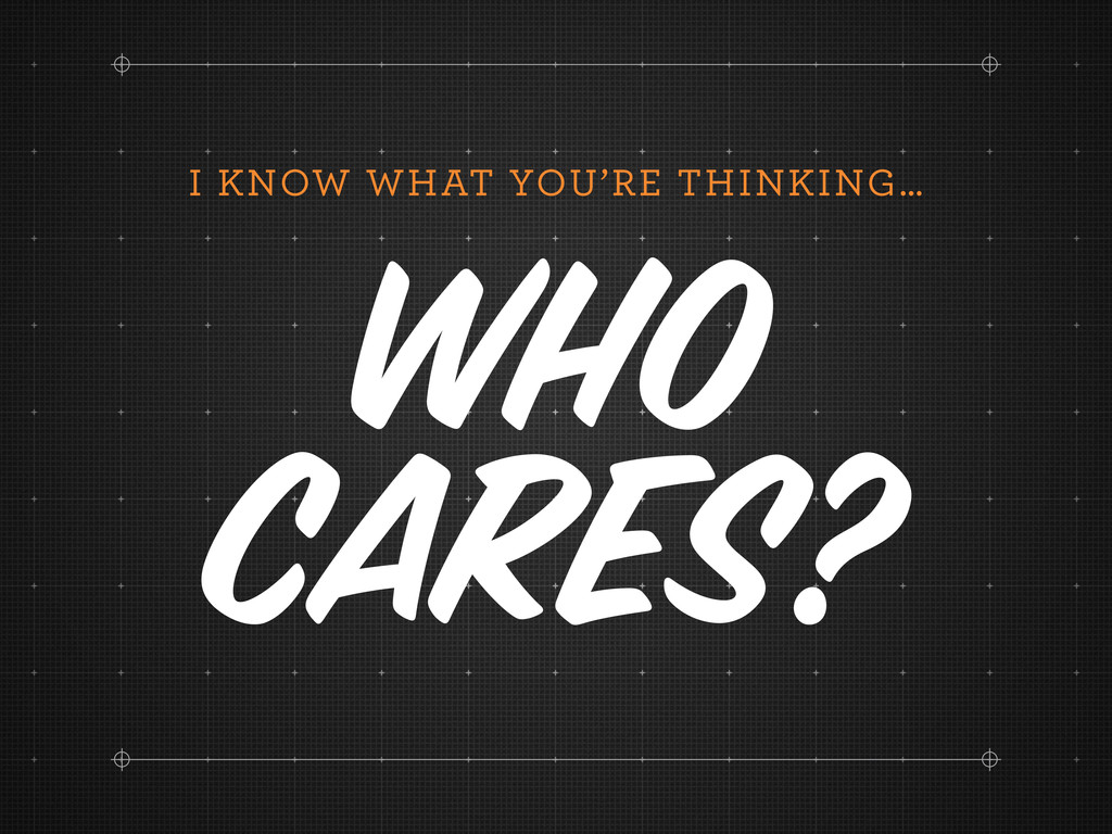 I KNOW WHAT YOU'RE THINKING… Who Cares?