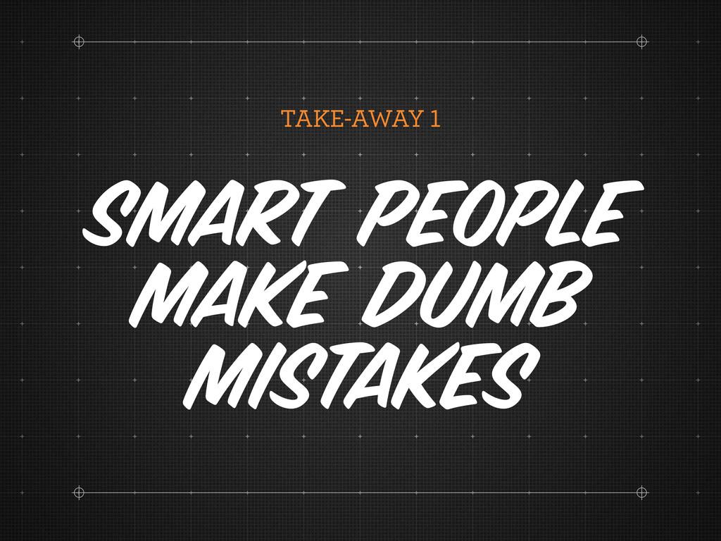 TAKE-AWAY Smart people make dumb mistakes