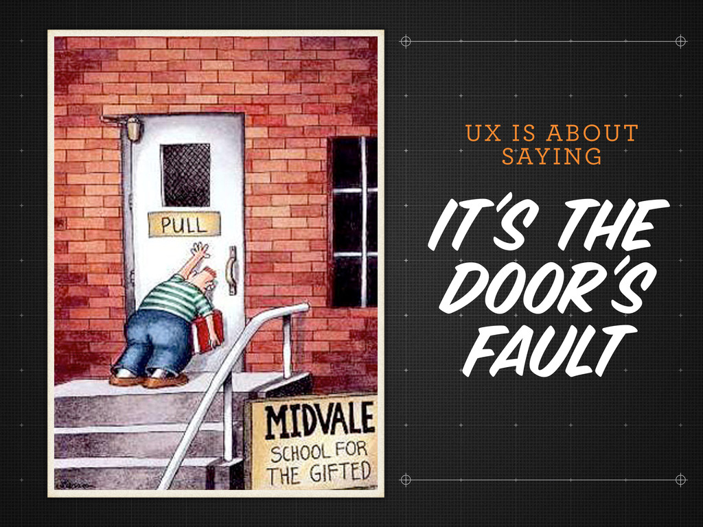 UX IS ABOUT SAYING It's the door's fault
