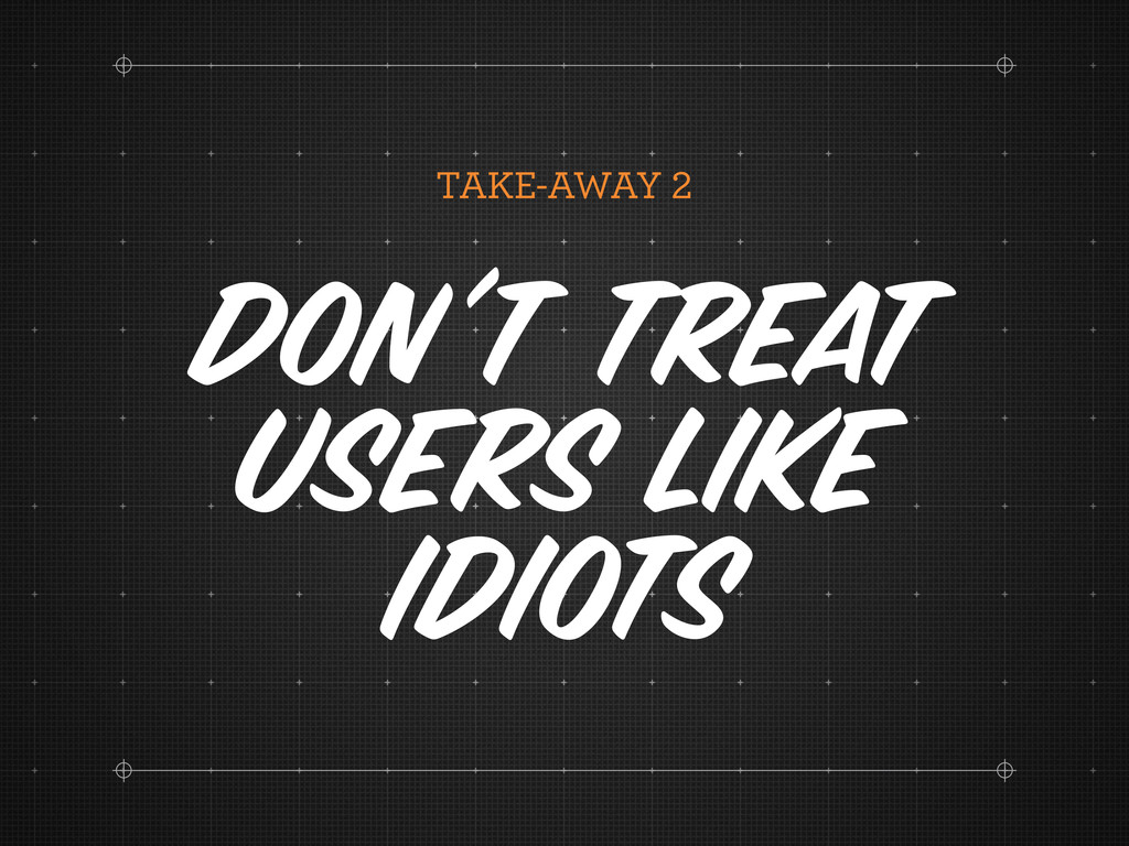 TAKE-AWAY Don't Treat Users Like Idiots