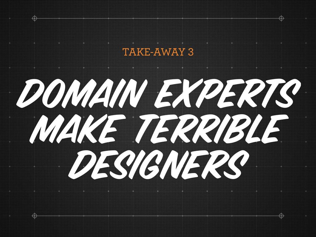 TAKE-AWAY Domain experts make terrible designers