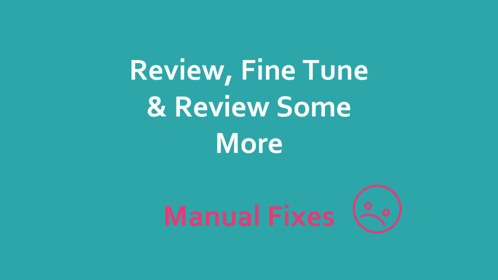 Review, Fine Tune & Review Some More Manual Fix...