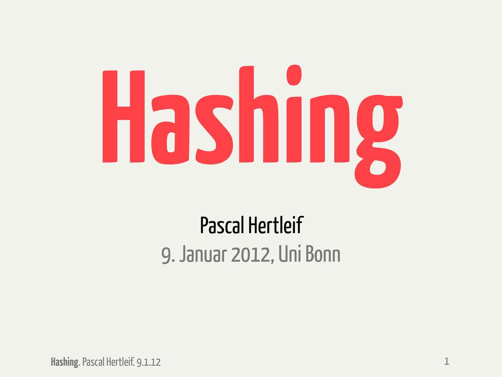 Hashing. Pascal Hertleif. 9.1.12 Hashing Pascal...