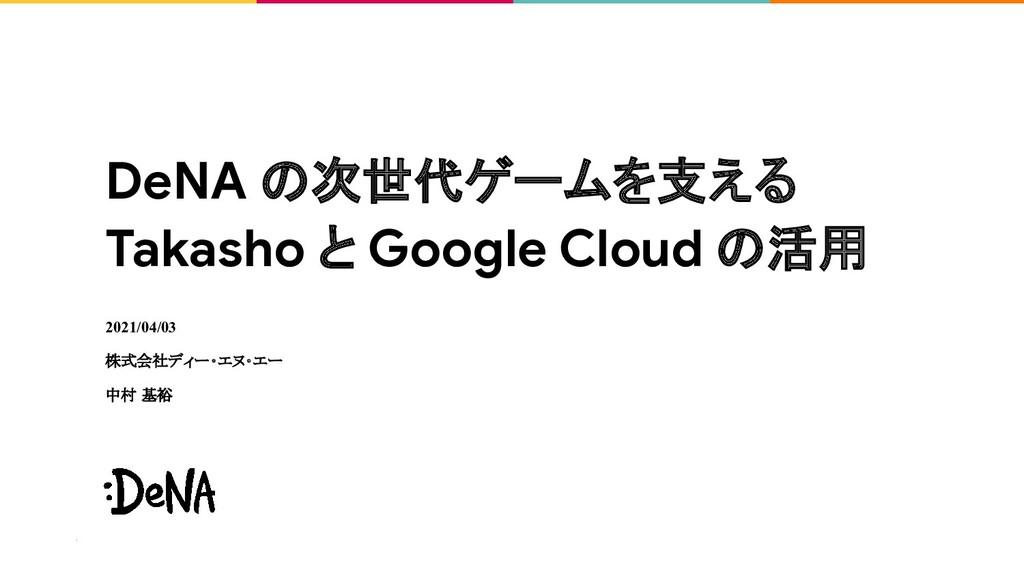 DeNA の次世代ゲームを支える Takasho と Google Cloud の活用 202...