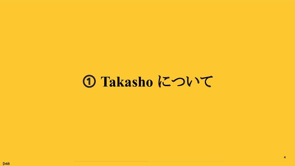 4 ① Takasho について