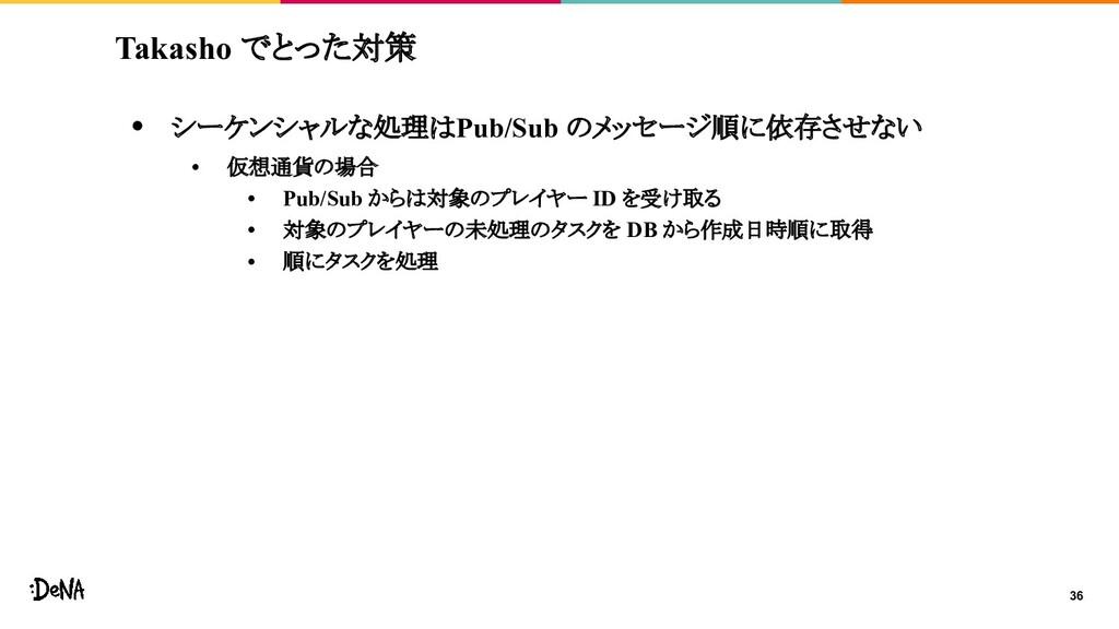 Takasho でとった対策 • シーケンシャルな処理はPub/Sub のメッセージ順に依存さ...