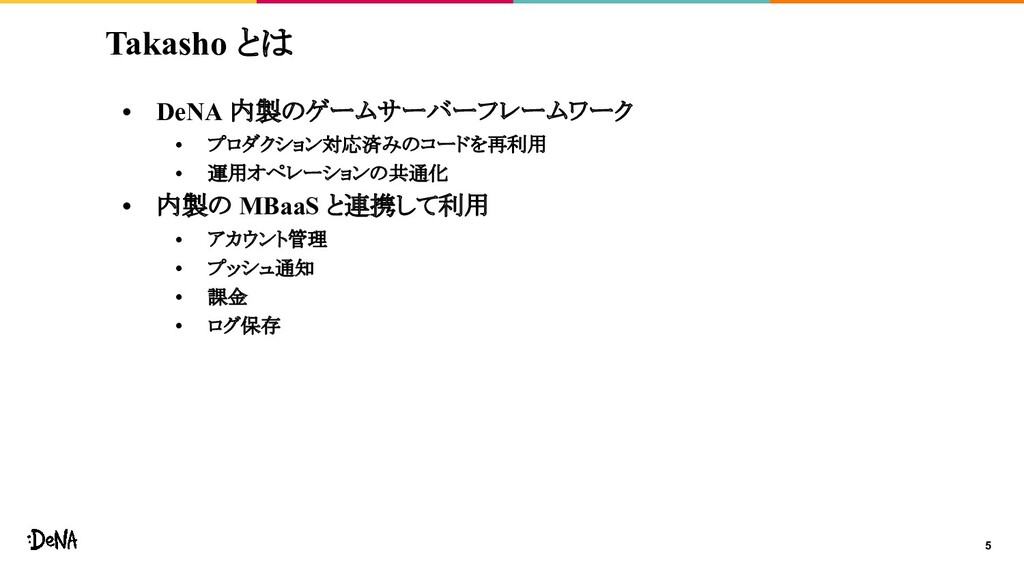 5 Takasho とは • DeNA 内製のゲームサーバーフレームワーク • プロダクション...