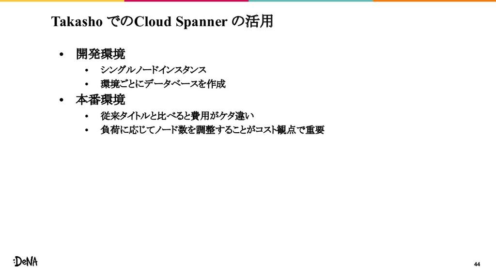 Takasho でのCloud Spanner の活用 • 開発環境 • シングルノードインス...