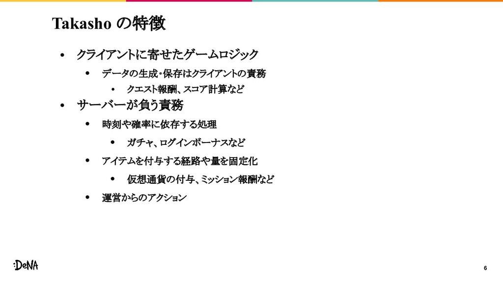 6 Takasho の特徴 • クライアントに寄せたゲームロジック • データの生成・保存はク...