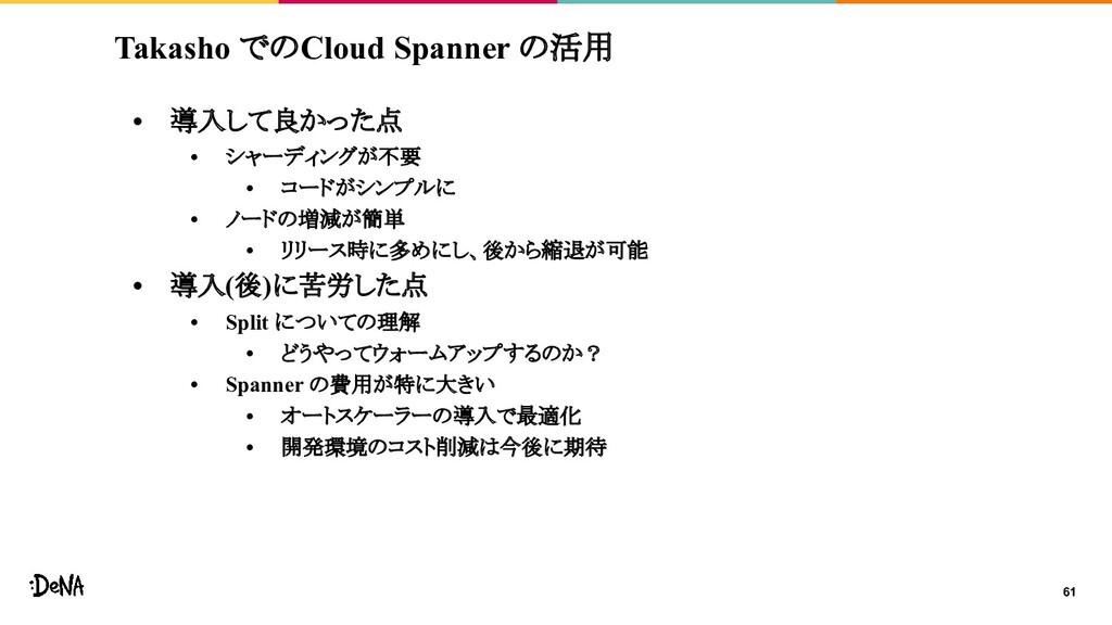 Takasho でのCloud Spanner の活用 • 導入して良かった点 • シャーディ...