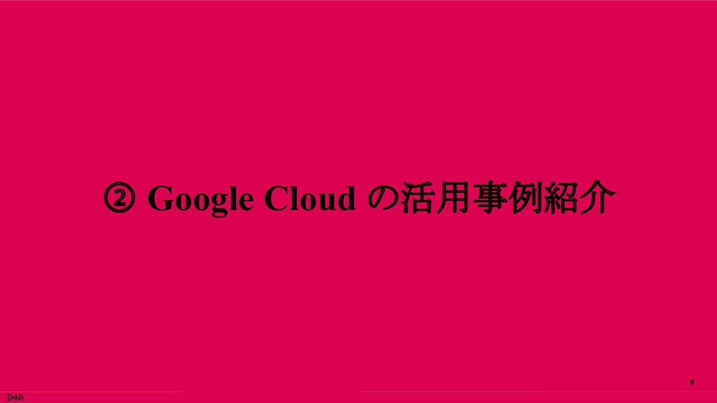 8 ② Google Cloud の活用事例紹介