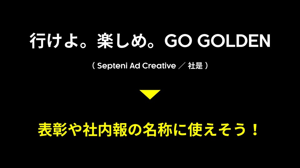⾏けよ。楽しめ。GO GOLDEN ( Septeni Ad Creative ∕ 社是 ) ...