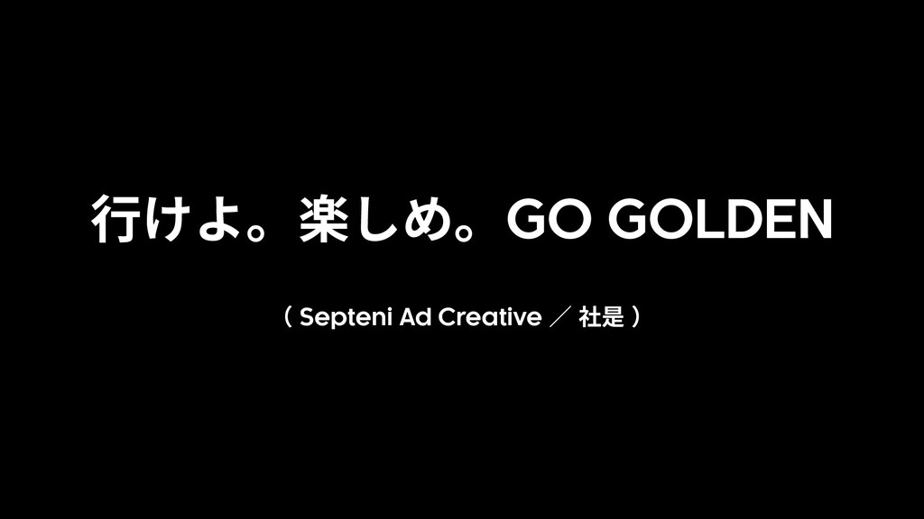 ⾏けよ。楽しめ。GO GOLDEN ( Septeni Ad Creative ∕ 社是 )