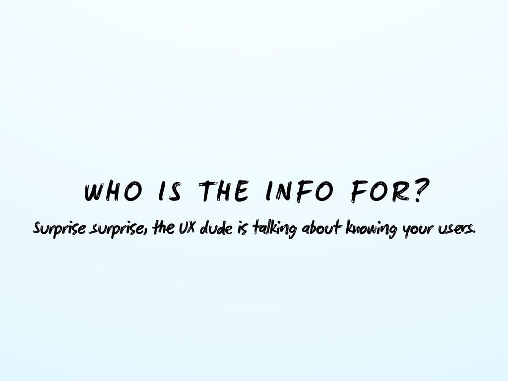 WHO IS THE INFO FOR? Surpre surpre,  UX du ...