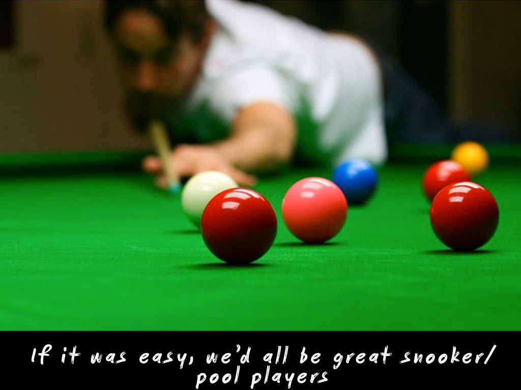 If it was easy, we'd all be great snooker/ pool...