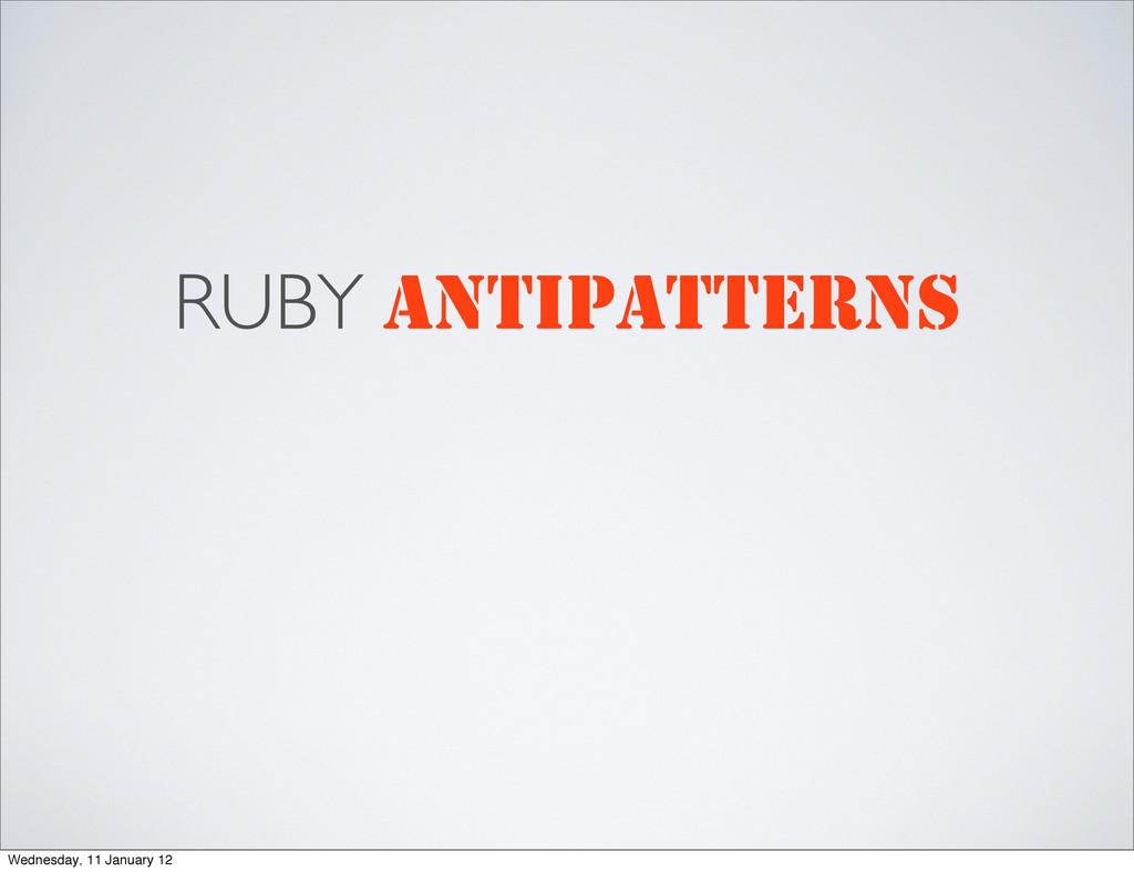 RUBY ANTIPATTERNS Wednesday, 11 January 12