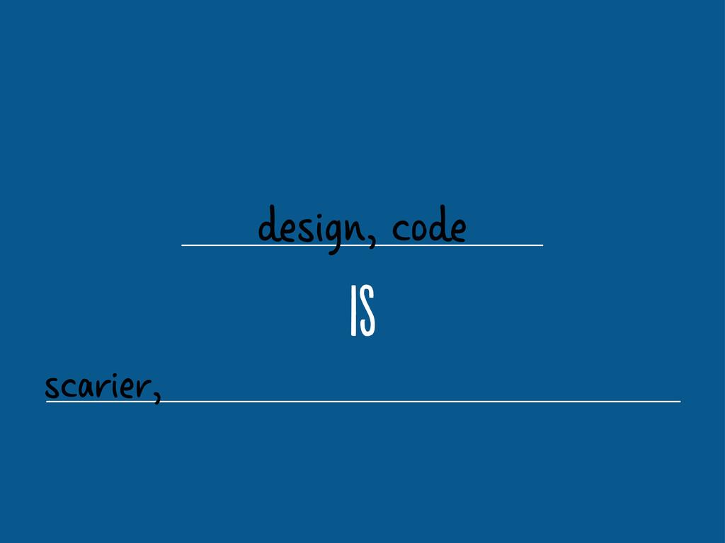 design, code i scarier,