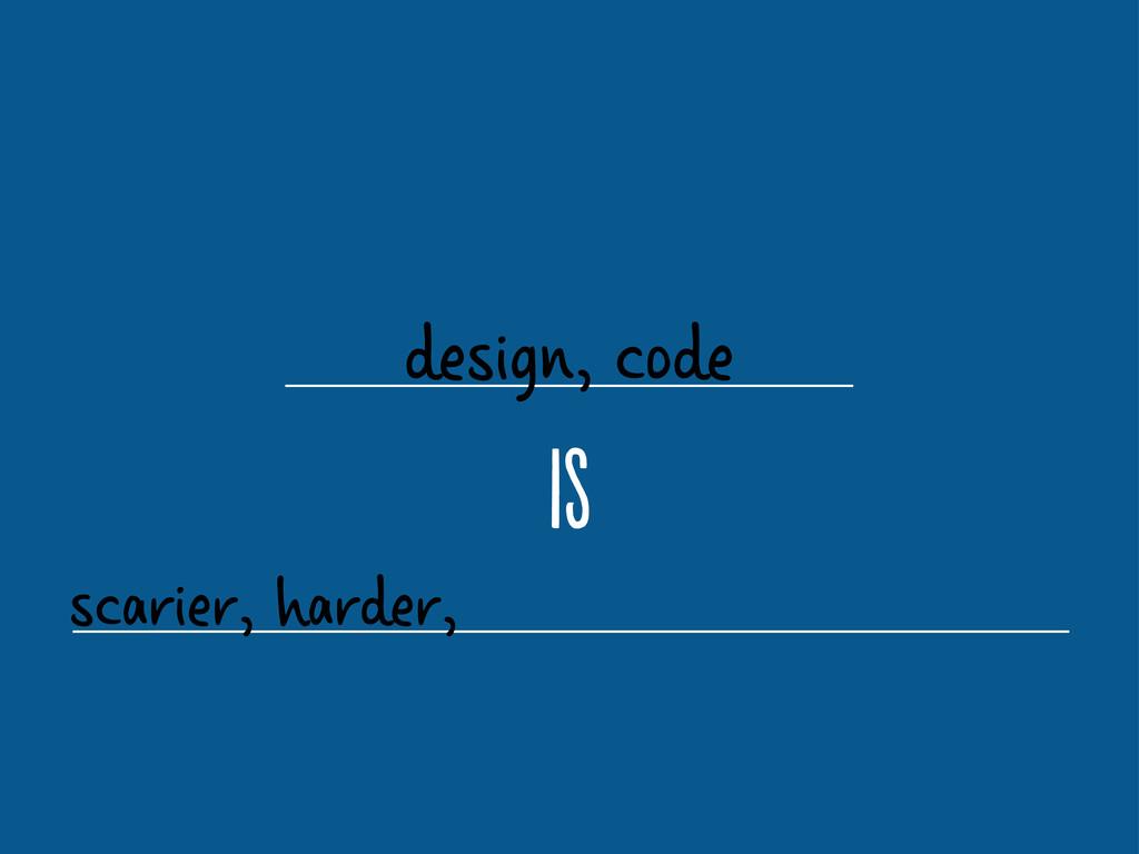 design, code i scarier, harder,