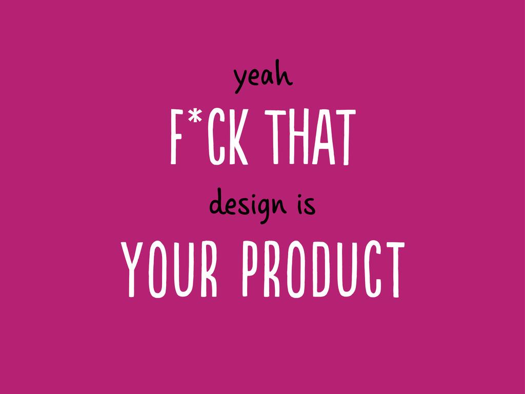 F*c Tt yeah Yr PrDc design is