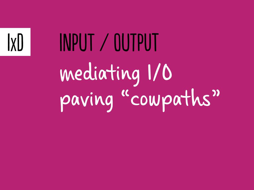 "mediating I/O paving ""cowpaths"" IXD pT / t..."