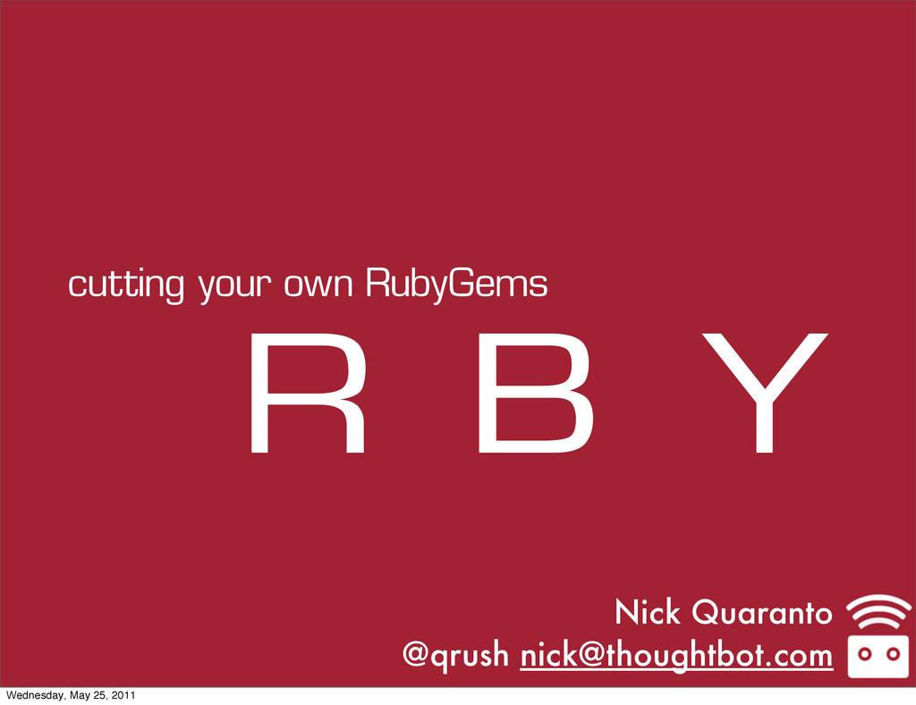 Nick Quaranto @qrush nick@thoughtbot.com R B Y ...