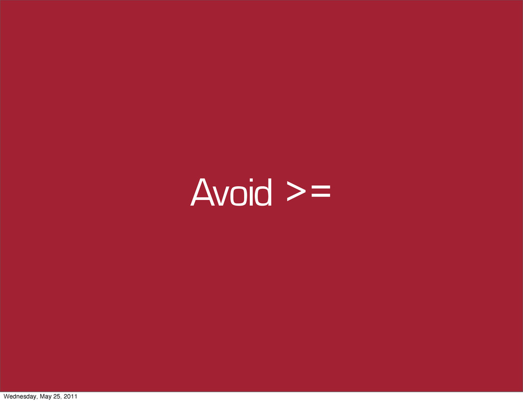 Avoid >= Wednesday, May 25, 2011