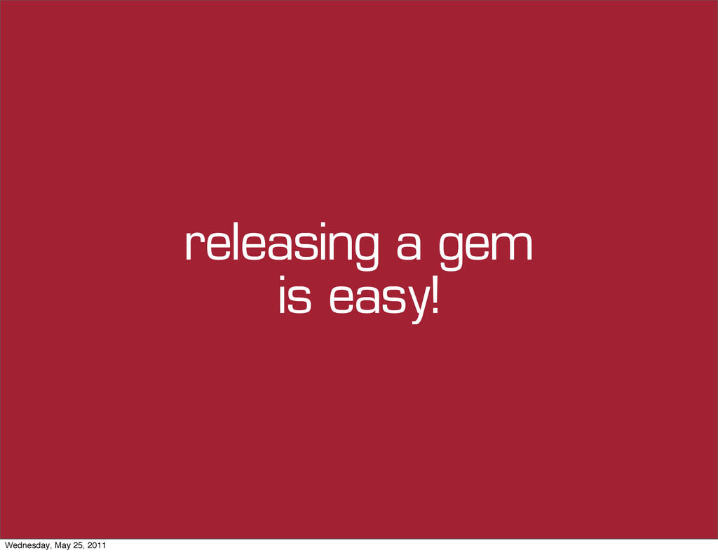 releasing a gem is easy! Wednesday, May 25, 2011