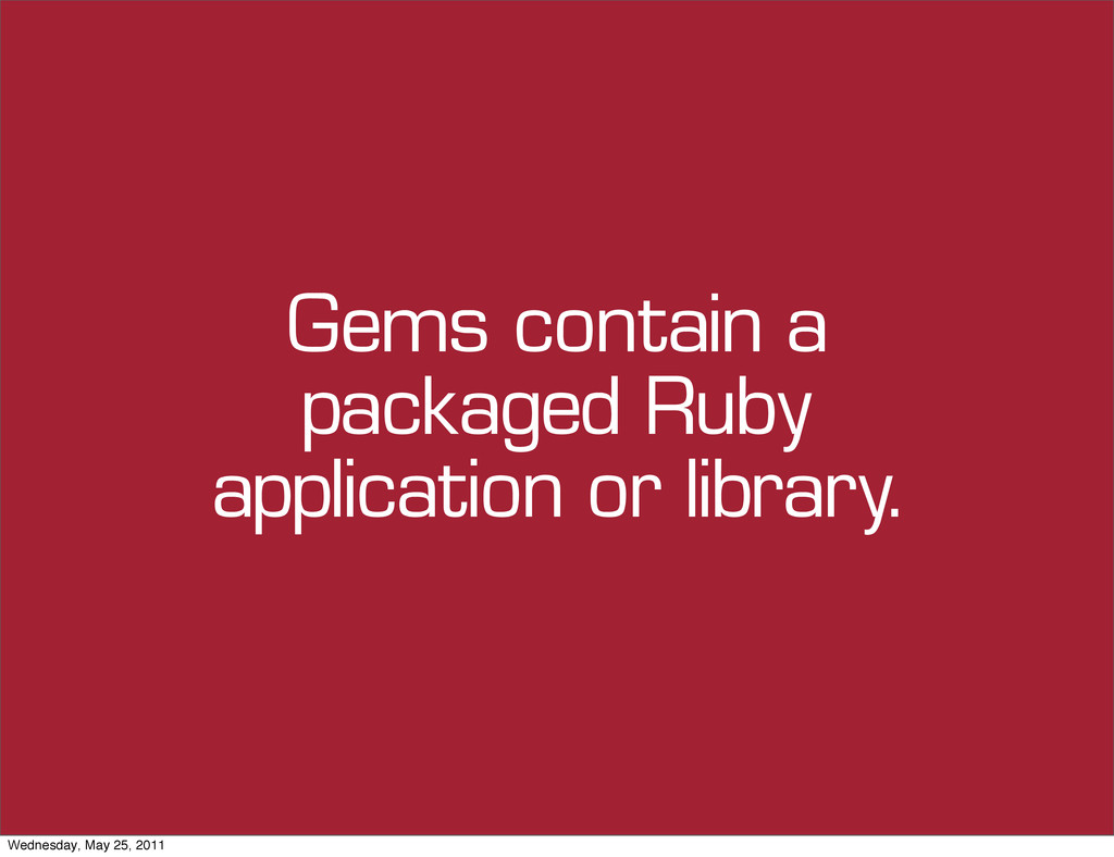 Gems contain a packaged Ruby application or lib...